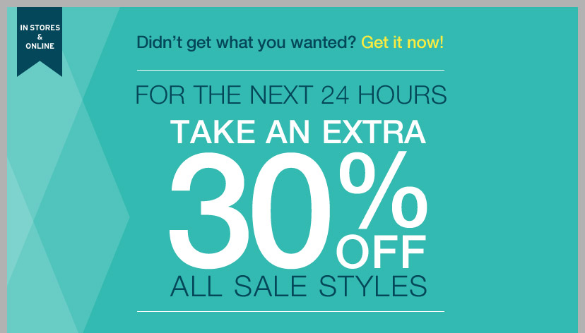 IN STORES & ONLINE | Didn't get what you wanted? Get it now! | FOR THE NEXT 24 HOURS TAKE AN EXTRA 30% OFF ALL SALE STYLES