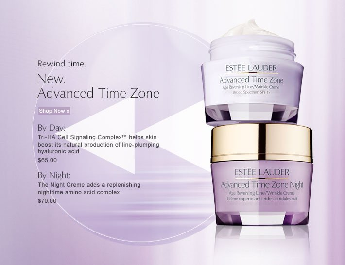 Rewind time.  New.  Advanced Time Zone  Shop Now »  By Day:  Tri-HA  Cell Signaling Complex™ helps skin boost its natural production of  line-plumping hyaluronic acid.  $65.00  By Night: The Night Creme also  includes a nighttime amino acid complex.  $70.00
