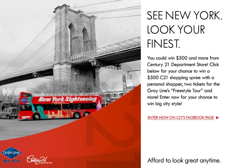 You could win $500 and more from Century 21 Department Store! Click below for your chance to win a $500 C21 shopping spree with a personal shopper, two tickets for the Gray Line's Freestyle Tour and more! Enter now for  your chance to win big city style!