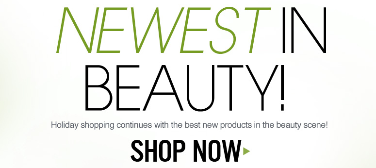Newest in Beauty! Holiday shopping continues with the best new products in the beauty scene! Shop Now>>