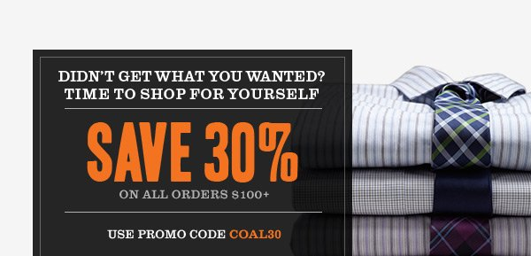 Didn't get what you wanted? Time to shop for yourself. Save 30% on All Orders $100+. Use code COAL30