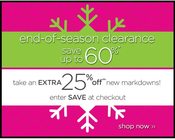 end-of-season clearance - save up to 60%* - take an extra 25% off** new markdowns! enter SAVE at checkout - shop now