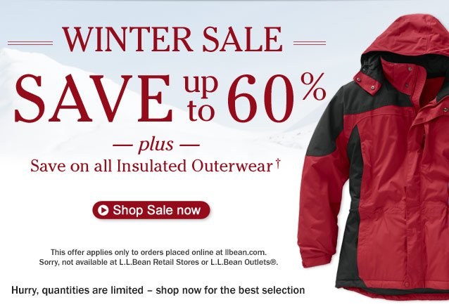 WINTER SALE. Save up to 60%. Plus, save on all insulated outerwear. This offer applies only to orders placed online at llbean.com. Sorry, not available at L.L.Bean Retail Stores or L.L.Bean Outlets®. Hurry, quantities are limited - shop now for the best selection.