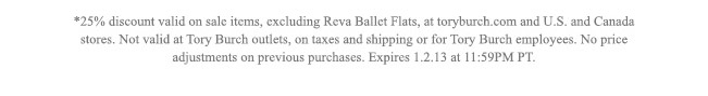 *25% discount valid on sale items, excluding reva ballet flats, at toryburch.com and U.S. and Canada stores. Not valid at Tory Burch outlets, on taxes and shipping or for Tory Burch employees. No price adjustments on previous purchases. Expires on 1.2.13 at 11:59 PM PT.
