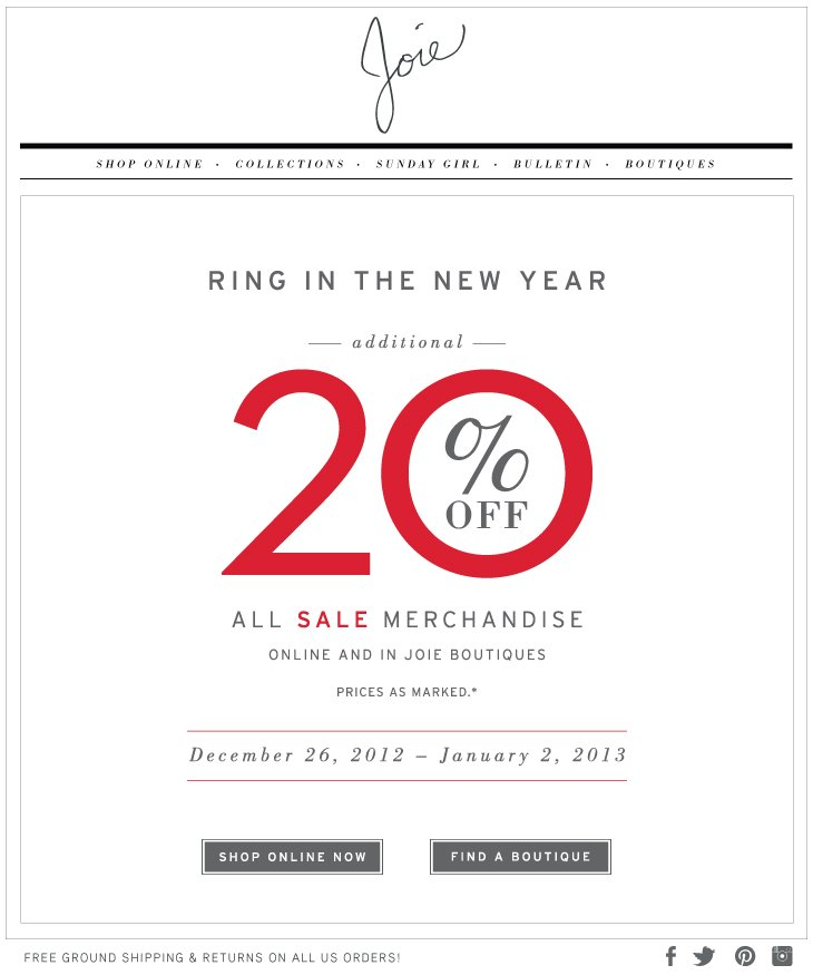 RING IN THE NEW YEAR ---additional--- 20% OFF ALL SALE MERCHANDISE ONLINE AND IN JOIE BOUTIQUES PRICES AS MARKED.* December 26, 2012 - January 2, 2013