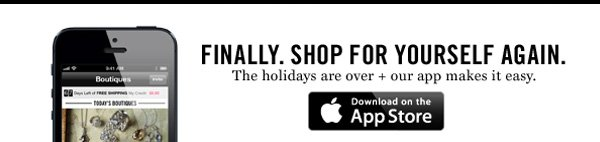 Finally. Shop for yourself again. The holidays are over + our app makes it easy.