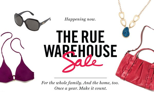 Happening Now. The Rue Warehouse. For the whole family. And the home, too. Once a year. Make it count.