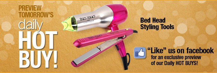 Preview Daily Hot Buy - Bed Head Styling Tools. Like us on Facebook for an exclusive preview of our Daly Holiday Hot Buys.