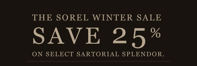 THE SOREL WINTER SALE: SAVE 25% ON SELECT SARTORIAL SPLENDOR.