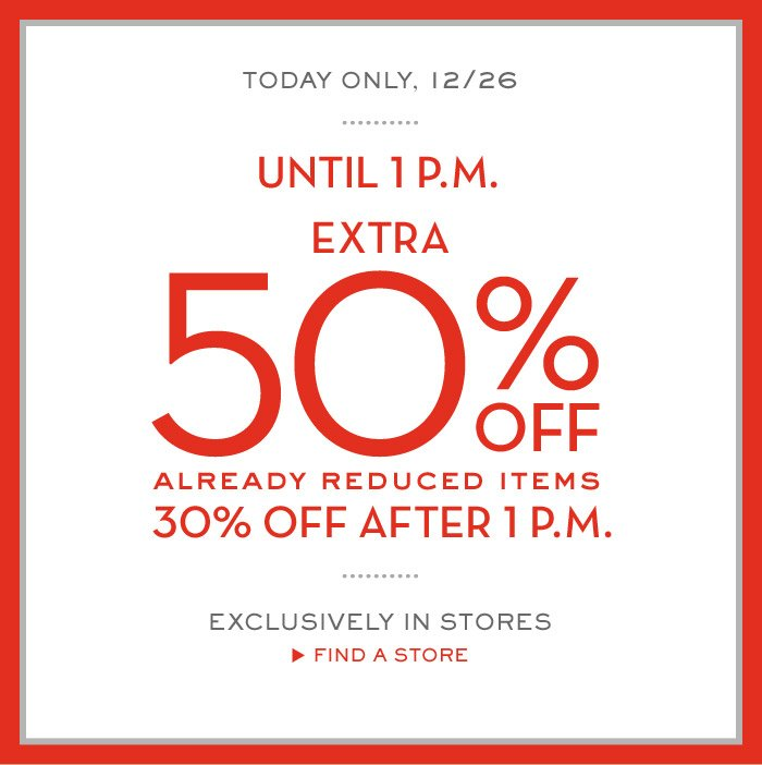 TODAY ONLY, 12/26 | UNTIL 1 P.M. EXTRA 50% OFF ALREADY REDUCED ITEMS 30% OFF AFTER 1 P.M. | EXCLUSIVELY IN STORES FIND A STORE