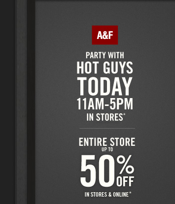 A&F          PARTY WITH     HOT GUYS     TODAY     11AM–5PM     IN STORES*          ENTIRE STORE     UP TO     50% OFF     IN STORES & ONLINE*