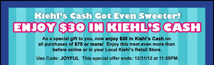 Kiehl's Cash Got Even Sweeter!  ENJOY $30 IN KIEHL's CASH  As a special gift to you, now enjoy $30 in Kiehl's Cash on all purchase of $75 or more! Enjoy this treat even more than before online or in your Local Kiehl's Retail Store.  Use Code: JOYFUL This special offer ends: 12/31/12 at 11:59PM.