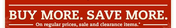 BUY MORE. SAVE MORE. On regular prices, sale and clearance items.*