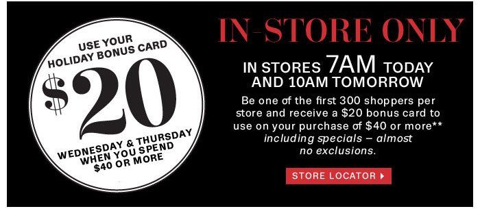 Holiday Bonus Card $20 Wednesday & Thursday when you spend $40 or more. Store locator