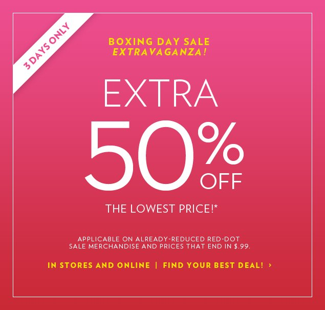 EXTRA 50% OFF the Lowest Price!* Applicable on already-reduced red-dot sale merchandise and prices that end in $.99.