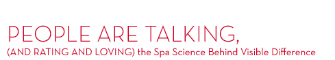 PEOPLE ARE TALKING, (AND RATING AND LOVING) the Spa Science Behind Visible Difference.