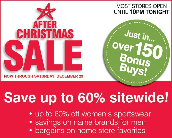 After Christmas Sale Now  through Saturday, December 29. Most stores open until 10PM TONIGHT. Just in... over 150 Bonus Buys! up to 60% storewide! - 30-60% off ladies' sportswear - savings on name brands for men - bargains on  home store favorites