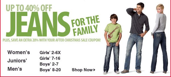 Up to 40% off Jeans for the  whole family. Plus, save an EXTRA 20% with your After Christmas Sale coupon! Women's, Juniors', Men's, Girls' 2-6X, Girls' 7-16, Boys' 2-7, Boys' 8-20