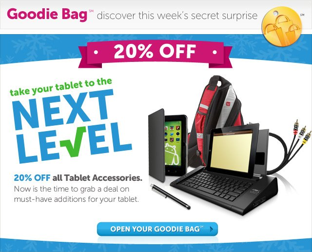 20% Off - take your tablet to the Next Level - 20% OFF all Tablet Accessories. Now is the time to grab a deal on must-have additions to your tablet - Open Your Goodie Bag