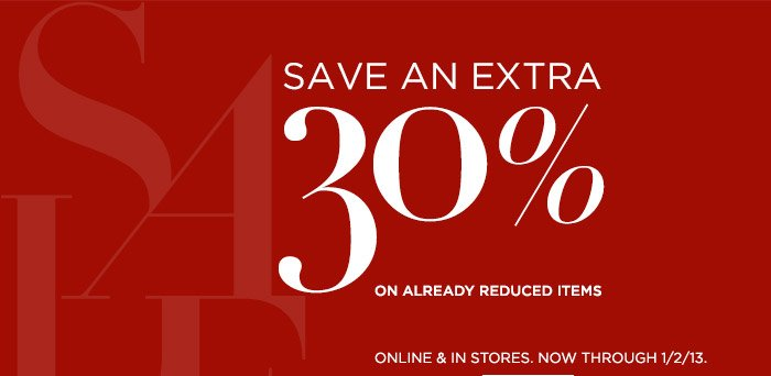 SAVE AN EXTRA 30% ON ALREADY REDUCED ITEMS | ONLINE & IN STORES. NOW THROUGH 1/2/13.