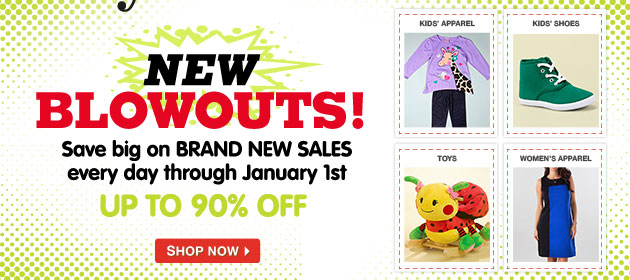 New Blowouts! Save big on BRAND NEW SALES every day through January 1st - UP TO 90% OFF!