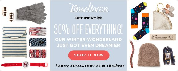 30% Off EVERYTHING. Our winter wonderland just got even dreamier. Enter TINSELTOWN30 at checkout
