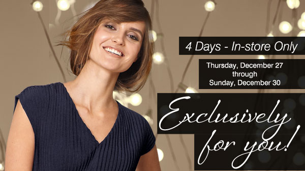 In-Store Only. 4 days only. Thursday, December 27 through Sunday, December 30. Exclusively for you!