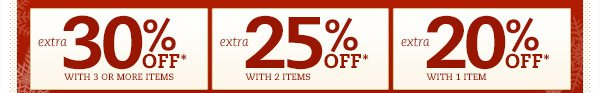 Extra 30% off* with 3 or more items. Extra 25% off* with 2 items. Extra 20% off* with 1 item.