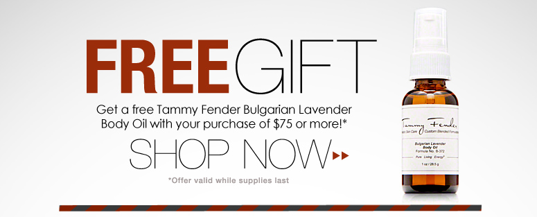 Free Gift from Tammy Fender Get a free Tammy Fender Bulgarian Lavender Body Oil ($8 value) with your purchase of $75 or more! Shop Now>>