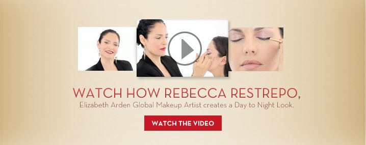 WATCH HOW REBECCA RESTREPO, Elizabeth Arden Global Makeup Artist creates a Day to Night Look. WATCH THE VIDEO.