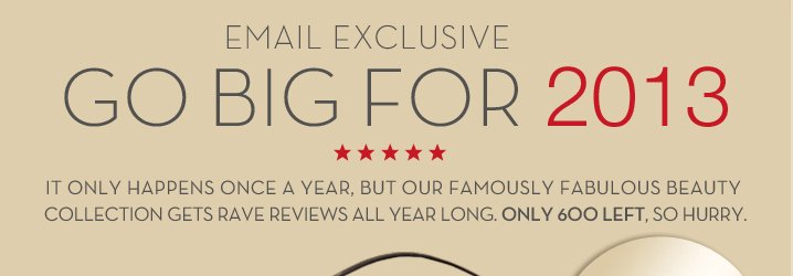 EMAIL EXCLUSIVE. GO BIG FOR 2013. IT ONLY HAPPENS ONCE A YEAR, BUT OUR FAMOUSLY FABULOUS BEAUTY COLLECTION GETS RAVE REVIEWS ALL YEAR LONG, ONLY 600 LEFT, SO HURRY.