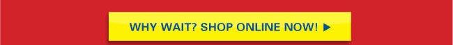Why Wait? Shop Online Now!