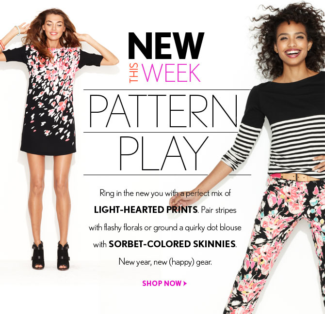 NEW THIS WEEK    PATTERN PLAY    Ring in the new you with a perfect mix of  LIGHT-HEARTED PRINTS. Pair stripes  with flashy florals or ground a quirky dot blouse  with SORBET-COLORED SKINNIES.  New year, new (happy) gear.    SHOP NOW