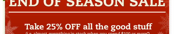 Take 25% OFF all the good stuff (i.e. almost everything in stock when you spend $100 or more*).