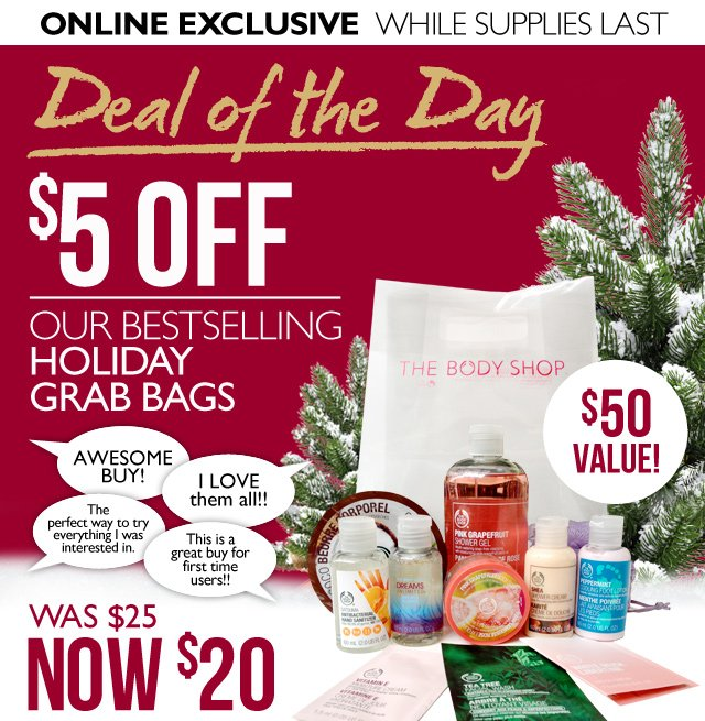 ONLINE EXCLUSIVE | WHILE SUPPLIES LAST -- Deal of the day -- $5 OFF OUR BESTSELLING HOLIDAY GRAB BAGS -- WAS $25, NOW $20 -- $50 VALUE! -- 'AWESOME BUY!' 'I LOVE them all!!' 'The perfect way to try everything I was interested in.' 'This is a great buy for first time users!!'