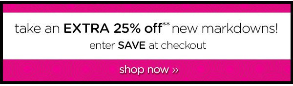 take an EXTRA 25% off** new markdowns! enter SAVE at checkout - shop now