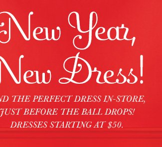 New Year, New Dress! Find the perfect dress in-store just before the ball drops! Dresses starting at $50.