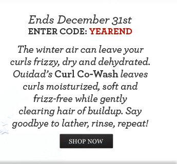 Ends December 31st. Enter Code: YEAREND -  The winter air can leave your curls frizzy, dry and dehydrated. Ouidad's Curl Co-Wash leaves curls moisturized, soft and frizz-free while gently clearing hair of buildup.  Say goodbye to lather, rinse, repeat! - SHOP NOW