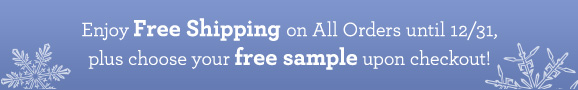 Enjoy Free Shipping on All Orders until 12/31, plus choose your free sample upon checkout!