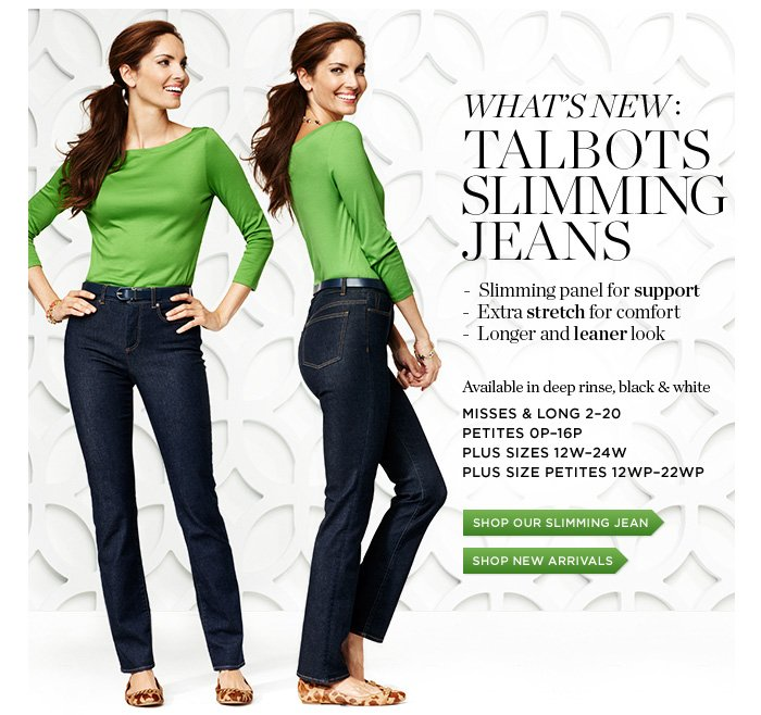 Talbots Slimming Jeans. Slimming panel for support. Extra stretch for comfort. Longer and leaner look. Available in deep rinse, black and white. Shop our Slimming Jean.