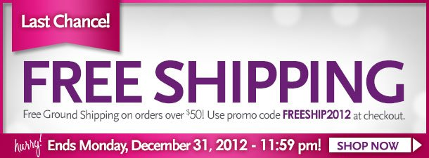 Last Chance! FREE SHIPPING Free ground shipping on orders over $50. Use code FREESHIP2012 at checkout. Hurry! Ends Monday, December 31, 2012 - 11:59pm! Shop Now!