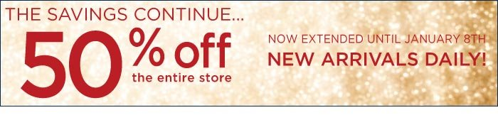 The Savings Continue, 50% off the entire store. Now extended until January 8th.
