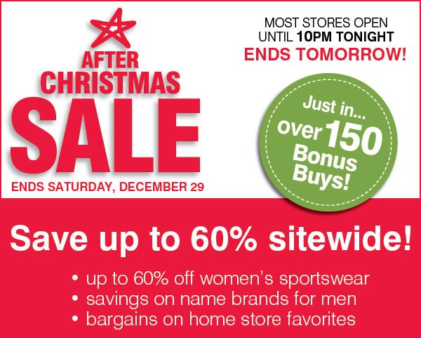 After Christmas Sale Ends Saturday, December 29 ENDS TOMORROW! MOST STORES OPEN UNTIL 10PM TONIGHT! Just in... over 150 Bonus Buys! Save up to 60% sitewide! - up to 60% off women's sportswear - savings on name brands for men - bargains on home store favorites