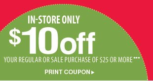 In-store only $10 off your $25 purchase!*** Print coupon