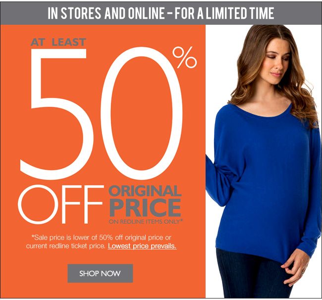 IN STORES & ONLINE: AT LEAST 50% OFF - ORIGINAL PRICE ON REDLINE ITEMS ONLY