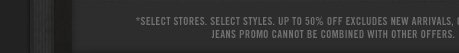 SELECT STORES. SELECT STYLES. UP TO 50% OFF EXCLUDES NEW ARRIVALS, GIFT CARDS AND OTHER ITEMS. JEANS PROMO CANNOT BE COMBINED WITH OTHER OFFERS.