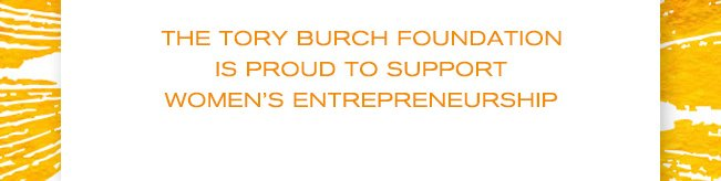 THE TORY BURCH FOUNDATION IS PROUD TO SUPPORT WOMENS ENTREPRENEURSHIP