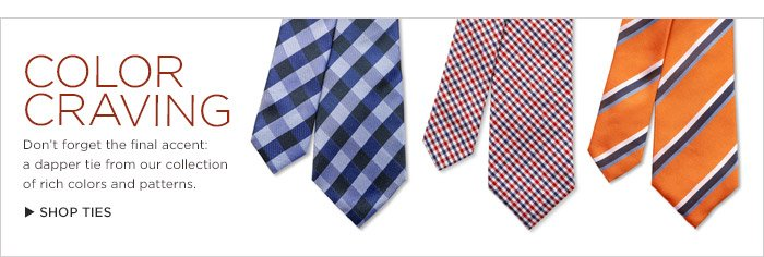COLOR CRAVING | Don't forget the final accent: a dapper tie from our collection of rich colors and patterns. SHOP TIES