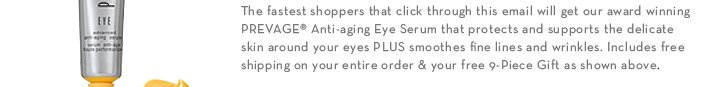 The fastest shoppers that click through this email will get our award winning PREVAGE® Anti-aging Eye Serum that protect and support the delicate skin  around your eyes PLUS smoothes fine lines and wrinkles. Includes free shipping on your entire order & your free 9-Piece Gift as shown above.