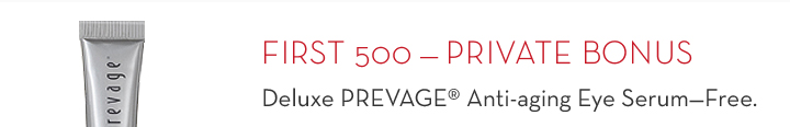 FIRST 500 - PRIVATE BONUS. Deluxe PREVAGE® Anti-aging Eye Serum - Free.